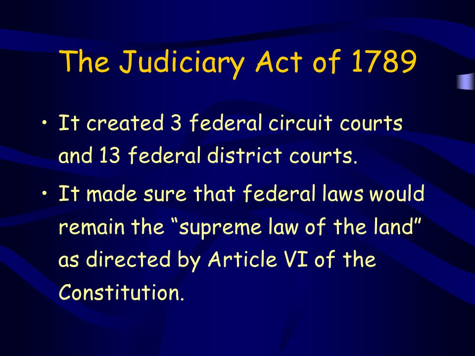 """The Judiciary Act of 1789 It created 3 federal circuit courts and 13 federal district courts. It made sure that federal laws would remain the """"supreme"""