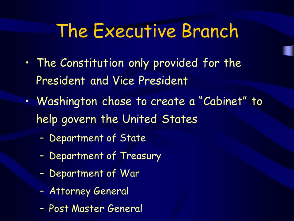"""The Executive Branch The Constitution only provided for the President and Vice President Washington chose to create a """"Cabinet"""" to help govern the Uni"""