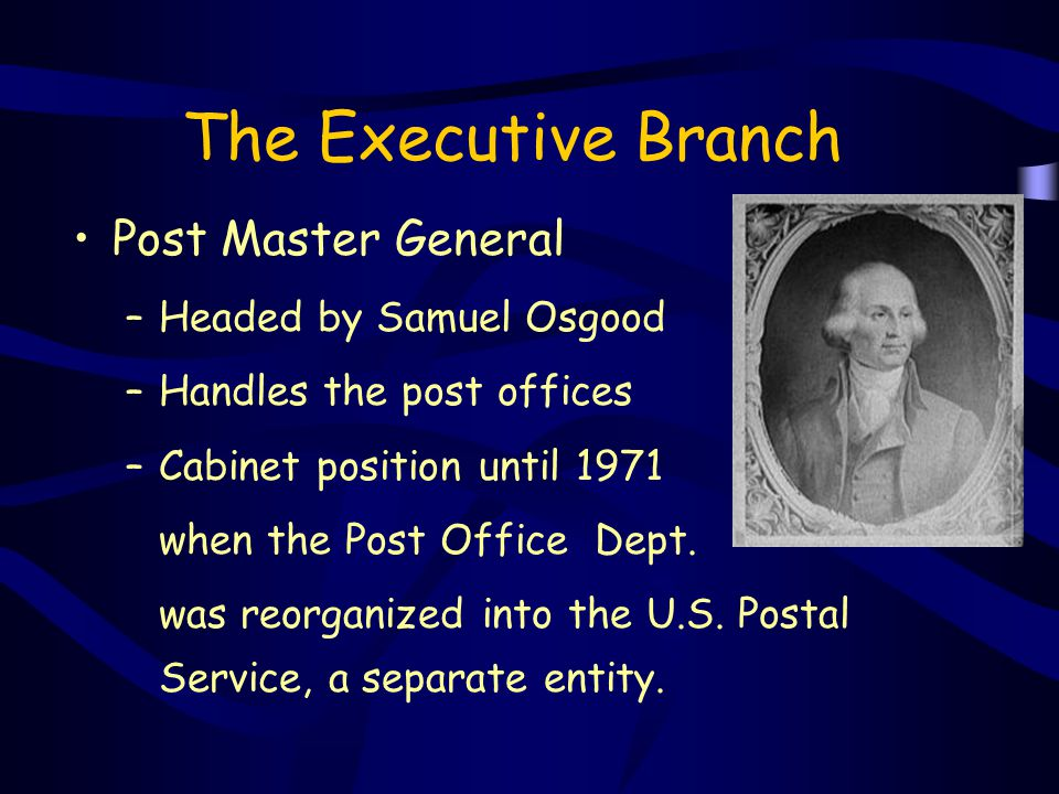 The Executive Branch Post Master General –Headed by Samuel Osgood –Handles the post offices –Cabinet position until 1971 when the Post Office Dept. wa