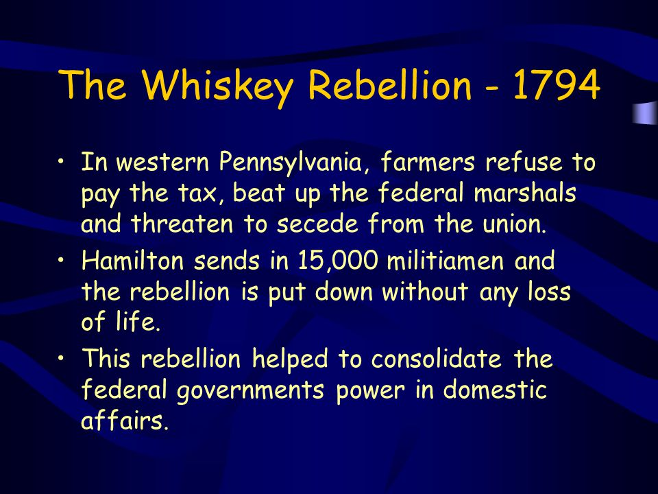 The Whiskey Rebellion - 1794 In western Pennsylvania, farmers refuse to pay the tax, beat up the federal marshals and threaten to secede from the unio