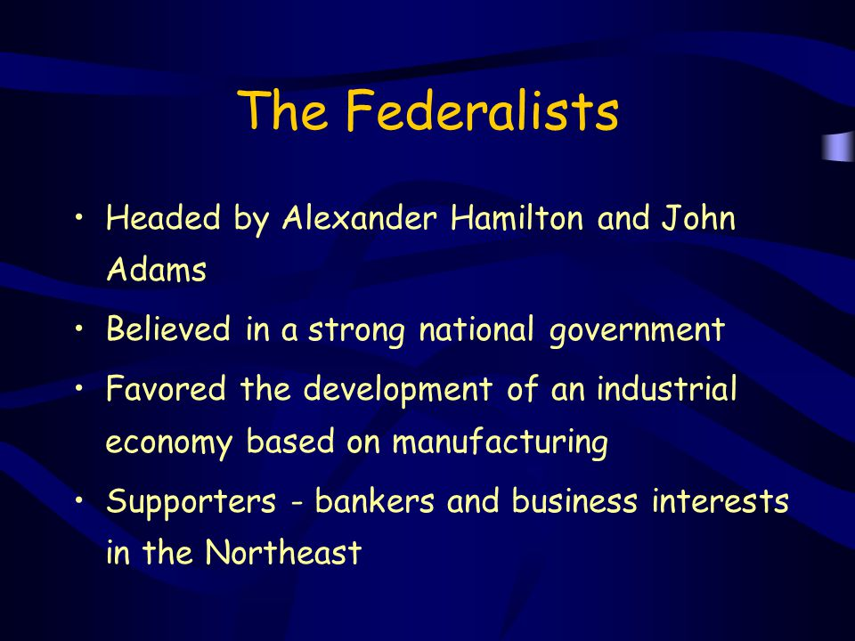 The Federalists Headed by Alexander Hamilton and John Adams Believed in a strong national government Favored the development of an industrial economy
