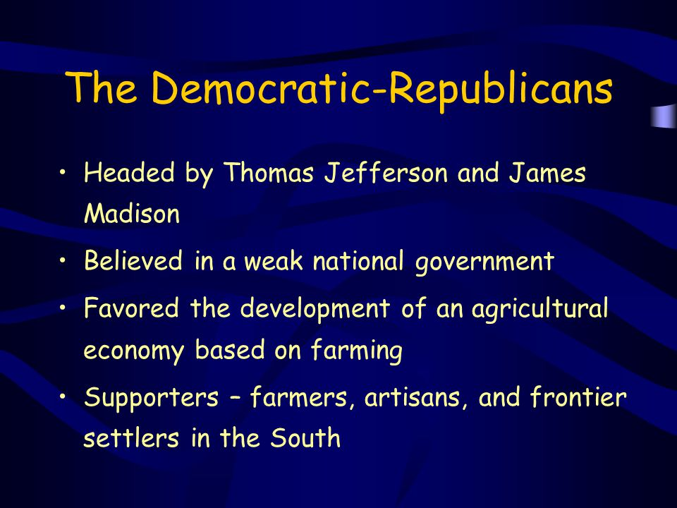The Democratic-Republicans Headed by Thomas Jefferson and James Madison Believed in a weak national government Favored the development of an agricultu