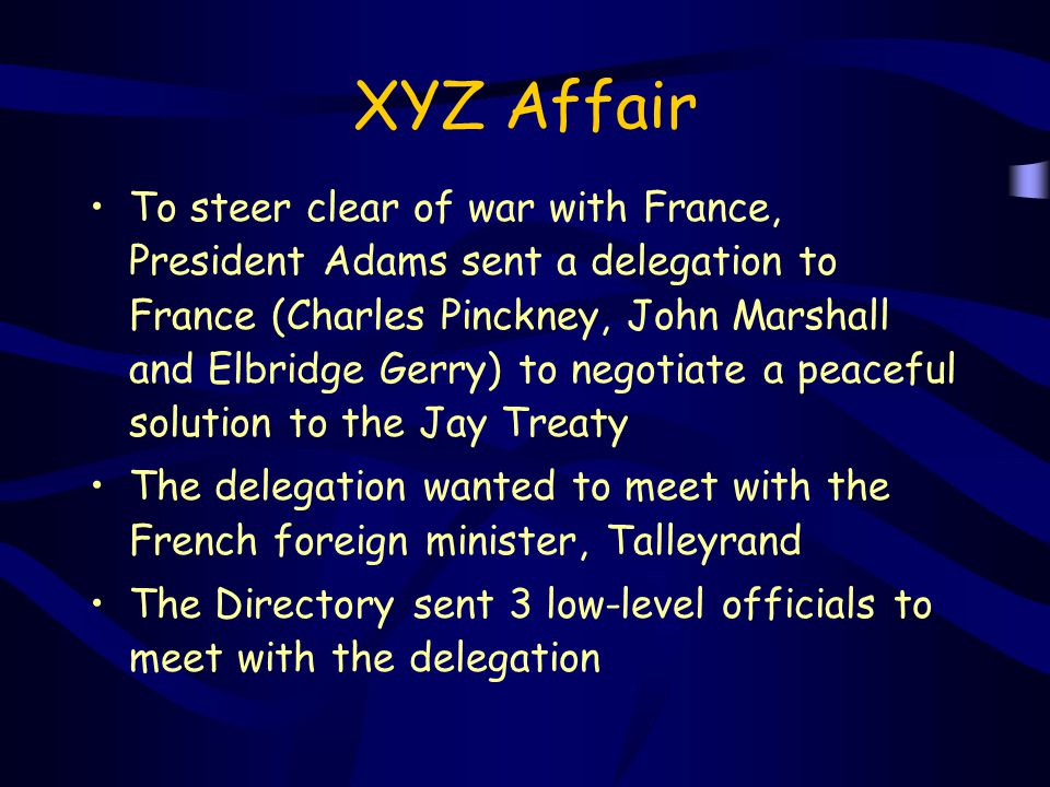 XYZ Affair To steer clear of war with France, President Adams sent a delegation to France (Charles Pinckney, John Marshall and Elbridge Gerry) to nego