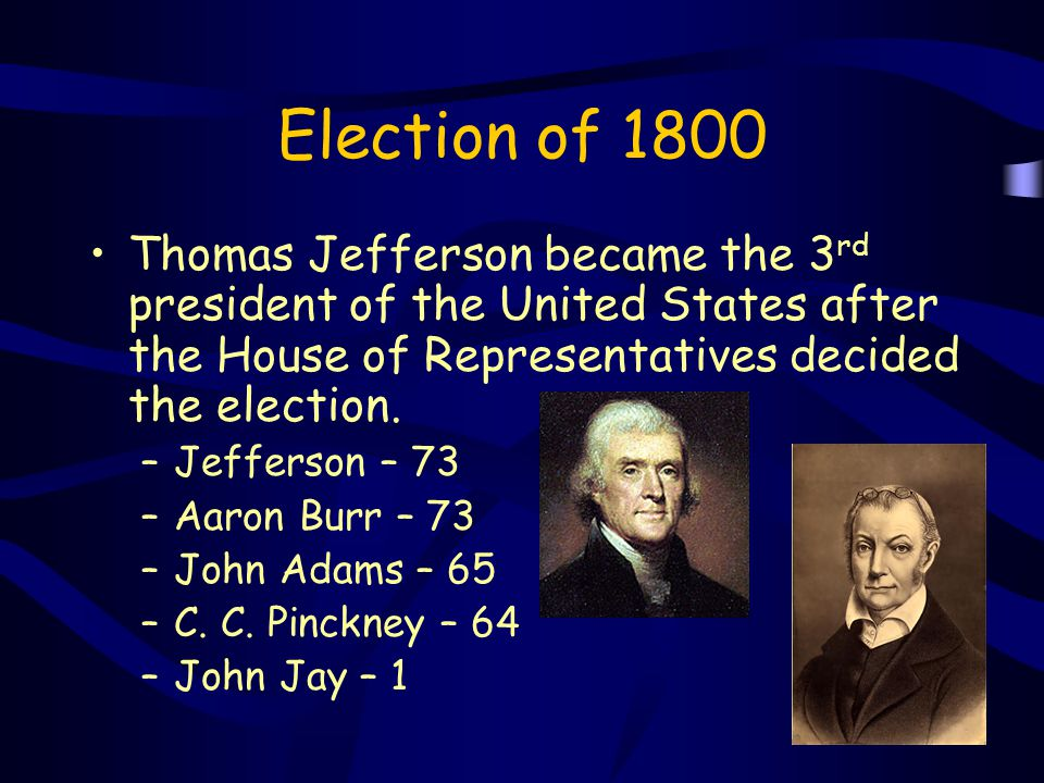 Election of 1800 Thomas Jefferson became the 3 rd president of the United States after the House of Representatives decided the election. –Jefferson –