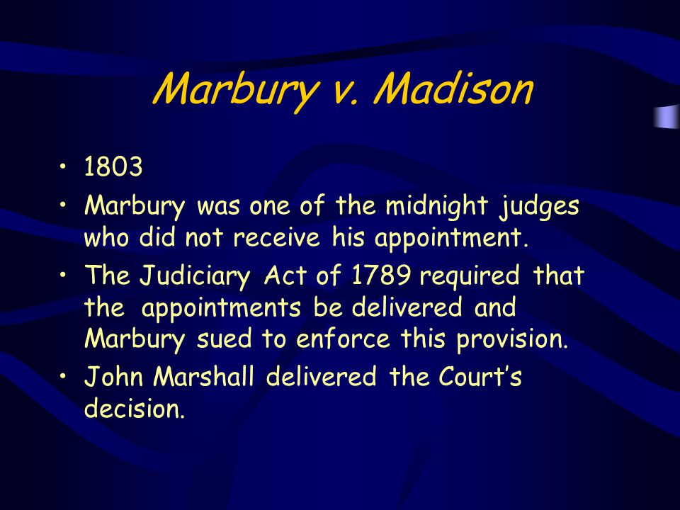 Marbury v. Madison 1803 Marbury was one of the midnight judges who did not receive his appointment. The Judiciary Act of 1789 required that the appoin
