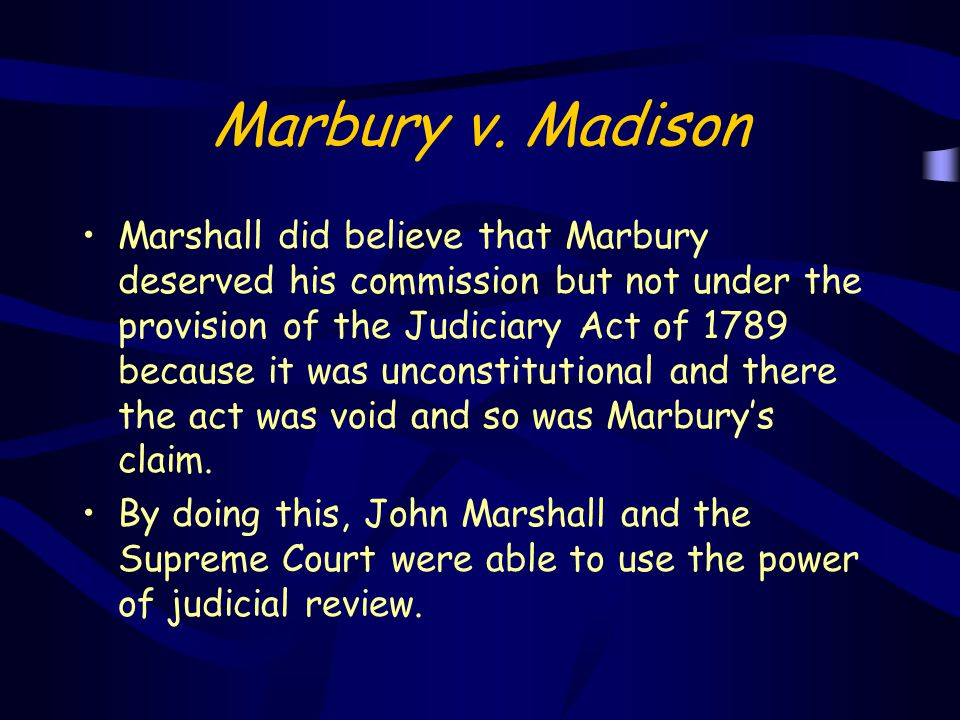 Marshall did believe that Marbury deserved his commission but not under the provision of the Judiciary Act of 1789 because it was unconstitutional and
