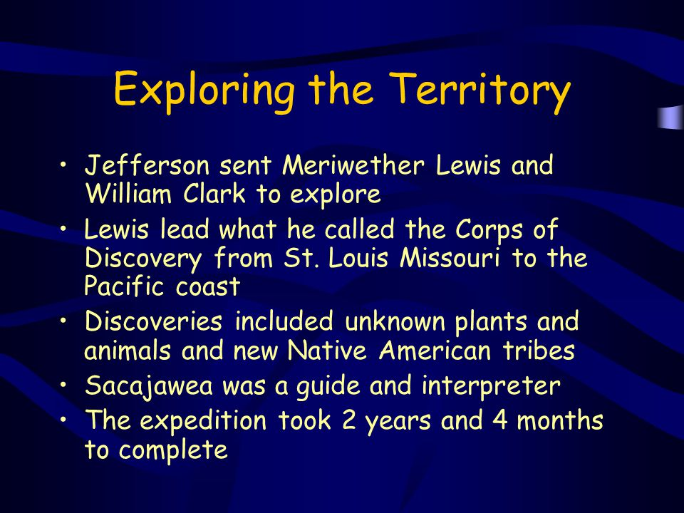 Exploring the Territory Jefferson sent Meriwether Lewis and William Clark to explore Lewis lead what he called the Corps of Discovery from St. Louis M
