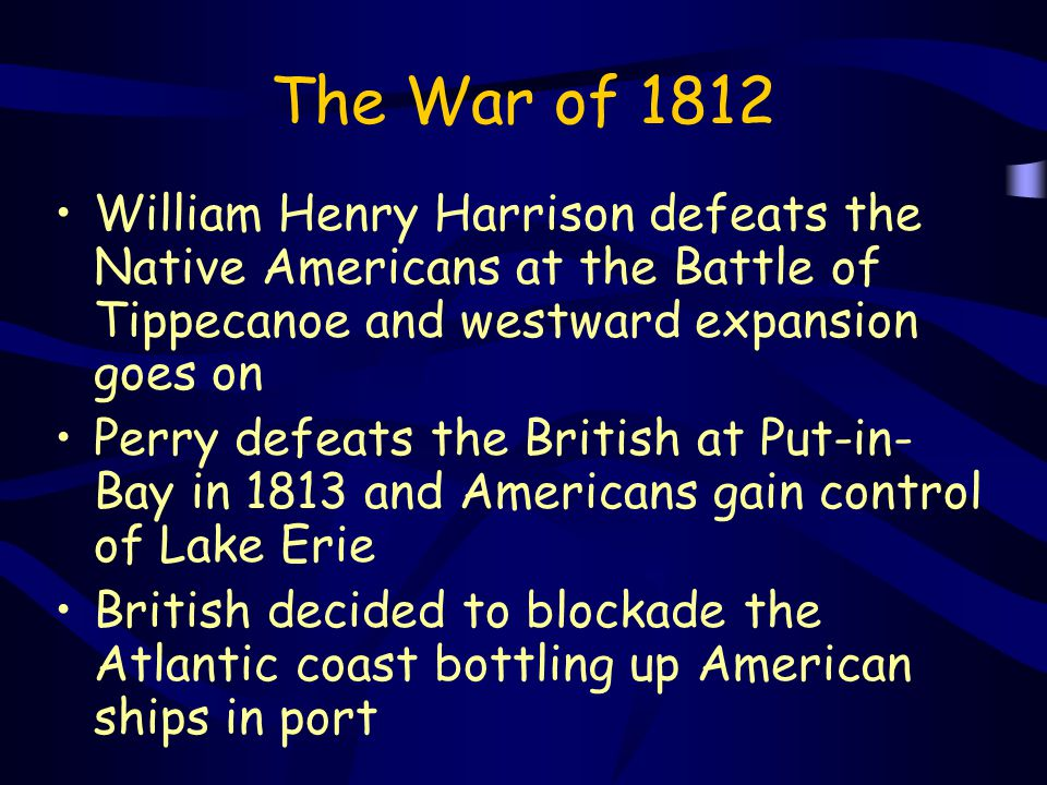 The War of 1812 William Henry Harrison defeats the Native Americans at the Battle of Tippecanoe and westward expansion goes on Perry defeats the Briti