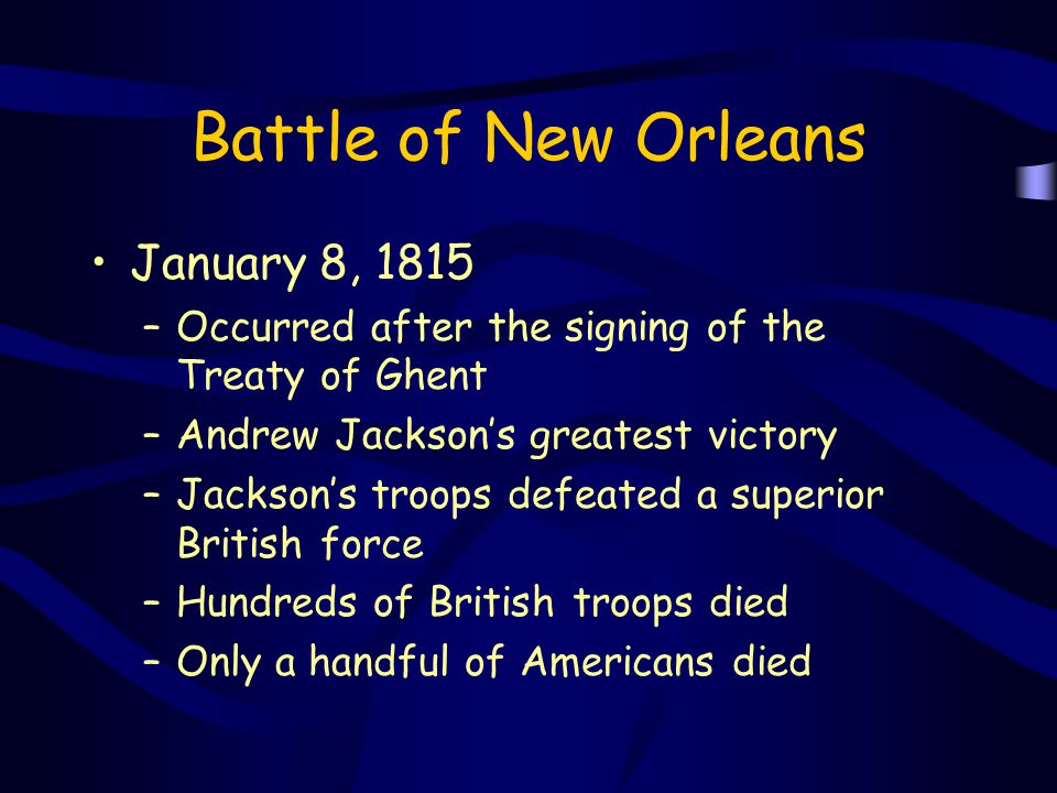 Battle of New Orleans January 8, 1815 –Occurred after the signing of the Treaty of Ghent –Andrew Jackson's greatest victory –Jackson's troops defeated