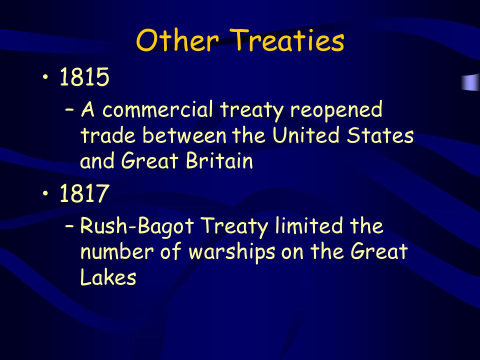 Other Treaties 1815 –A commercial treaty reopened trade between the United States and Great Britain 1817 –Rush-Bagot Treaty limited the number of wars
