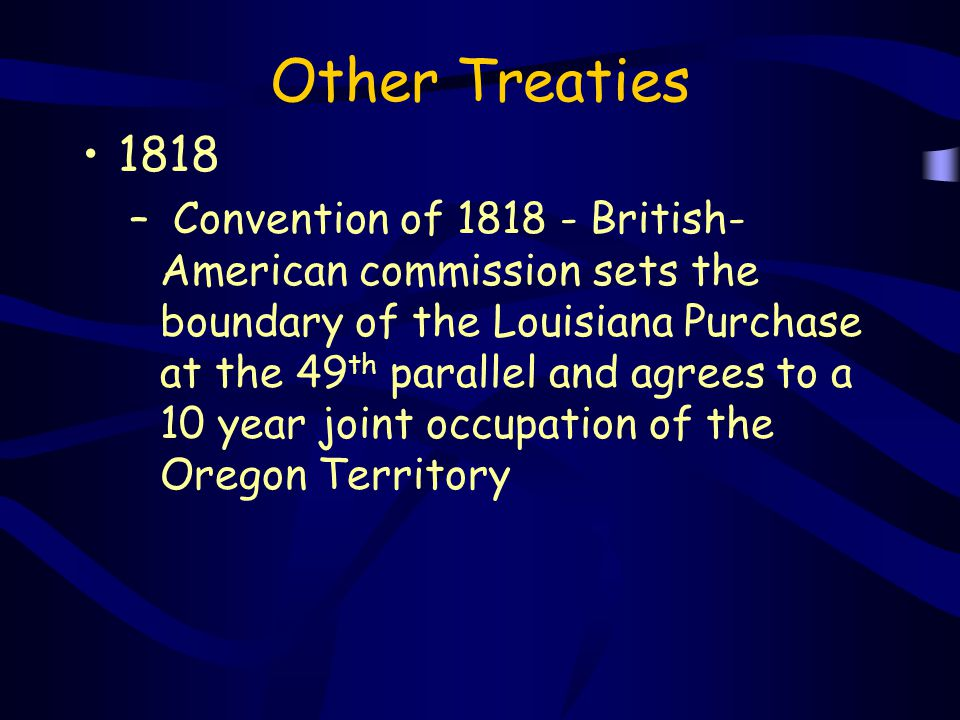 Other Treaties 1818 – Convention of 1818 - British- American commission sets the boundary of the Louisiana Purchase at the 49 th parallel and agrees t