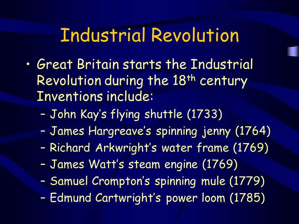 Industrial Revolution Great Britain starts the Industrial Revolution during the 18 th century Inventions include: –John Kay's flying shuttle (1733) –J