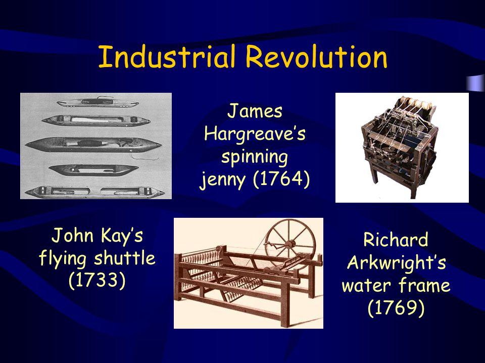 Industrial Revolution John Kay's flying shuttle (1733) James Hargreave's spinning jenny (1764) Richard Arkwright's water frame (1769)
