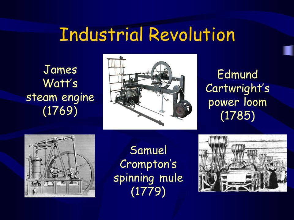 Industrial Revolution James Watt's steam engine (1769) Samuel Crompton's spinning mule (1779) Edmund Cartwright's power loom (1785)