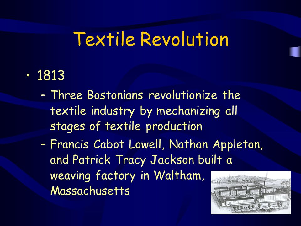 Textile Revolution 1813 –Three Bostonians revolutionize the textile industry by mechanizing all stages of textile production –Francis Cabot Lowell, Na