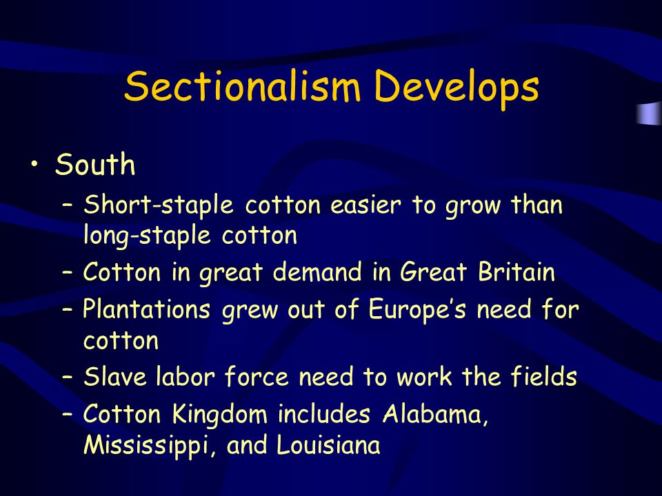 Sectionalism Develops South –Short-staple cotton easier to grow than long-staple cotton –Cotton in great demand in Great Britain –Plantations grew out