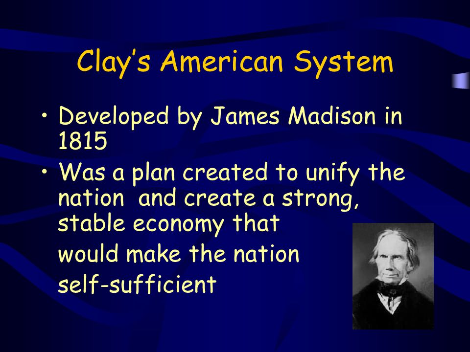 Clay's American System Developed by James Madison in 1815 Was a plan created to unify the nation and create a strong, stable economy that would make t