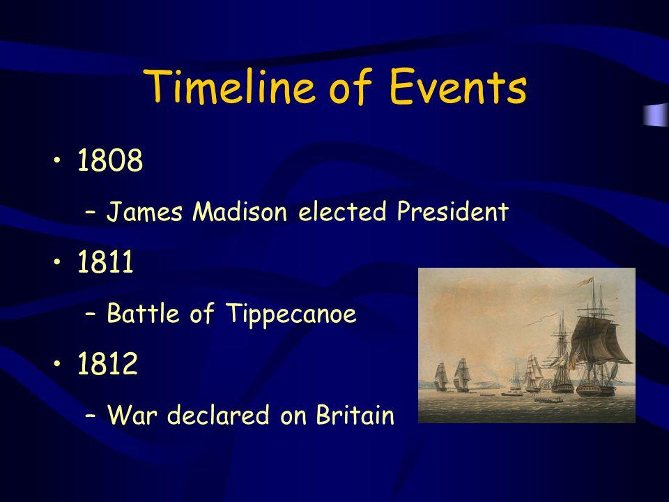 Timeline of Events 1808 –James Madison elected President 1811 –Battle of Tippecanoe 1812 –War declared on Britain