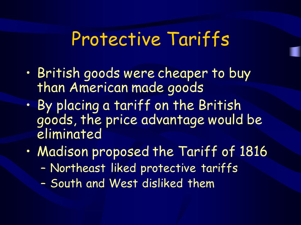 Protective Tariffs British goods were cheaper to buy than American made goods By placing a tariff on the British goods, the price advantage would be e