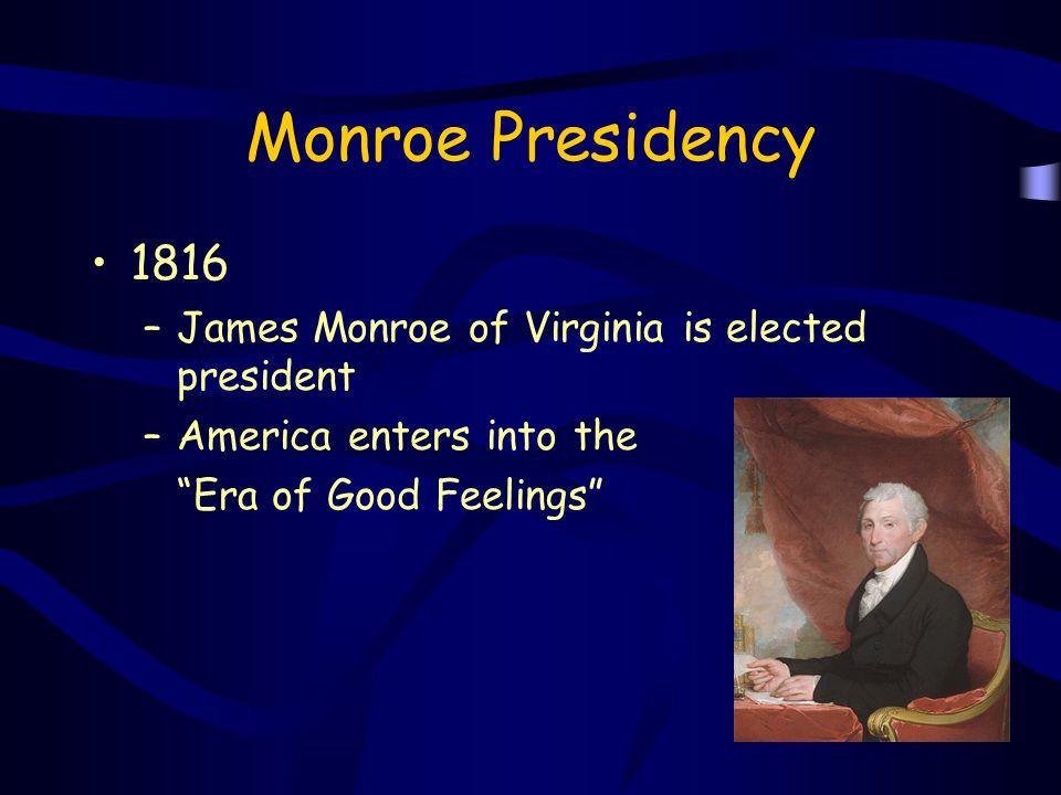 "Monroe Presidency 1816 –James Monroe of Virginia is elected president –America enters into the ""Era of Good Feelings"""