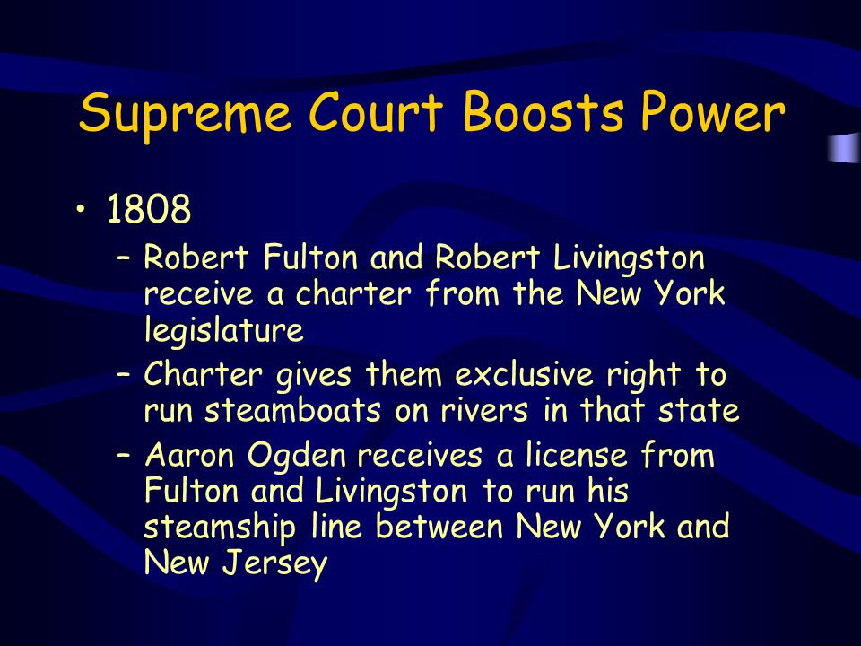 Supreme Court Boosts Power 1808 –Robert Fulton and Robert Livingston receive a charter from the New York legislature –Charter gives them exclusive rig