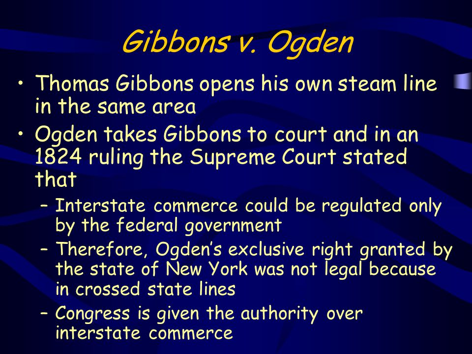 Gibbons v. Ogden Thomas Gibbons opens his own steam line in the same area Ogden takes Gibbons to court and in an 1824 ruling the Supreme Court stated