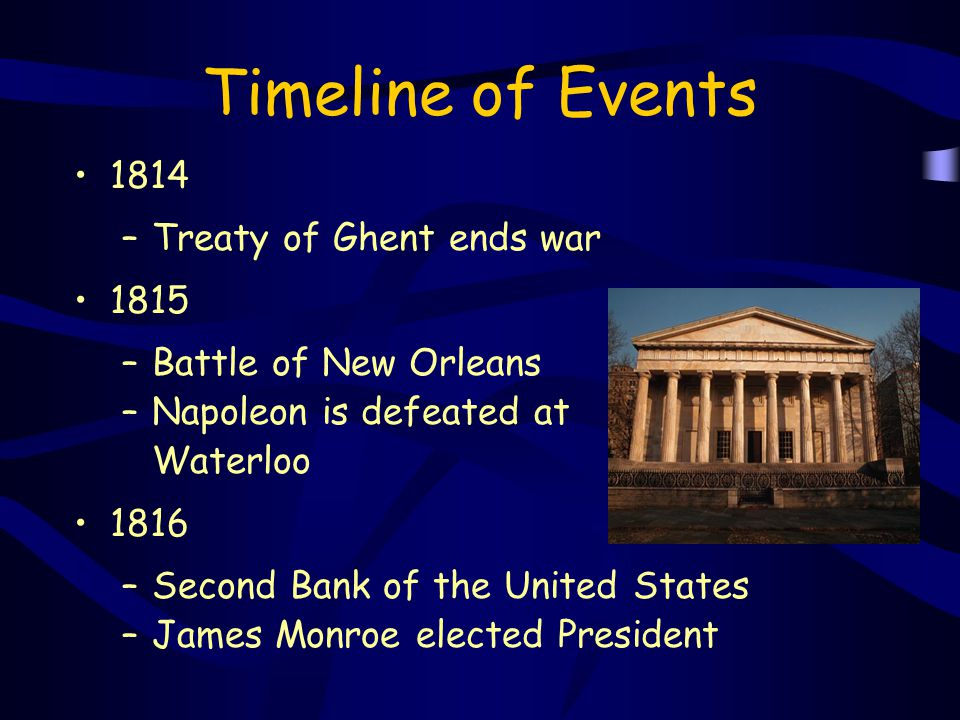 Timeline of Events 1814 –Treaty of Ghent ends war 1815 –Battle of New Orleans –Napoleon is defeated at Waterloo 1816 –Second Bank of the United States