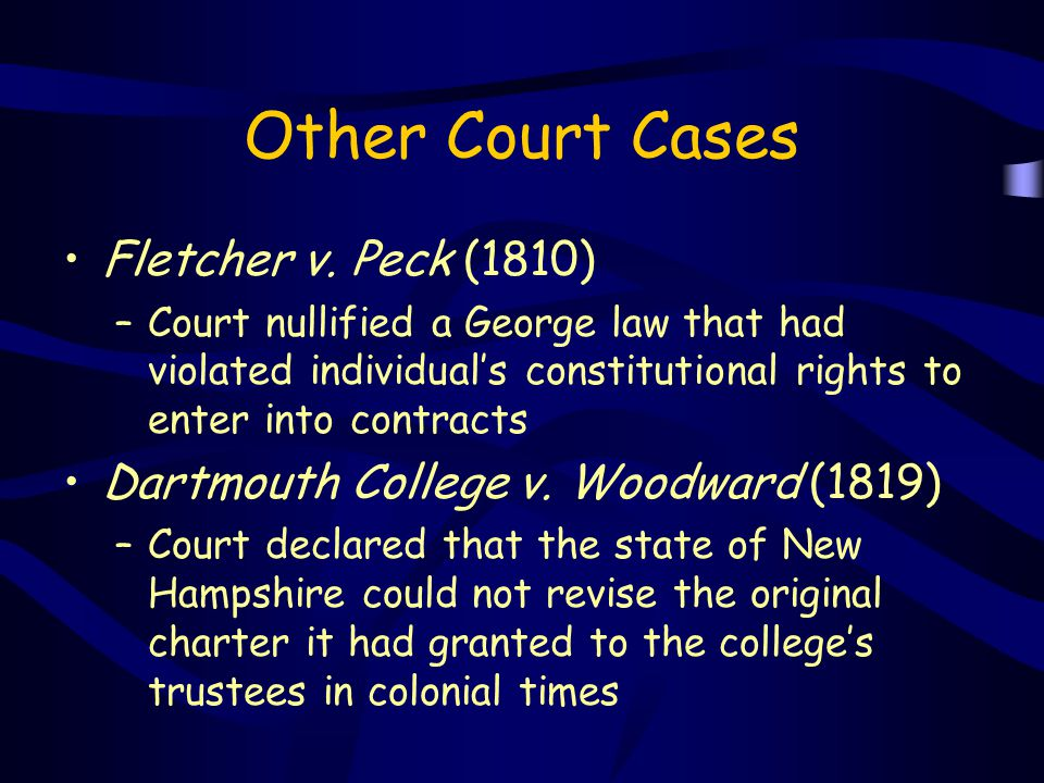 Other Court Cases Fletcher v. Peck (1810) –Court nullified a George law that had violated individual's constitutional rights to enter into contracts D