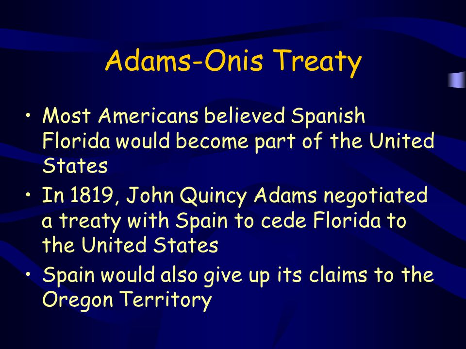 Adams-Onis Treaty Most Americans believed Spanish Florida would become part of the United States In 1819, John Quincy Adams negotiated a treaty with S