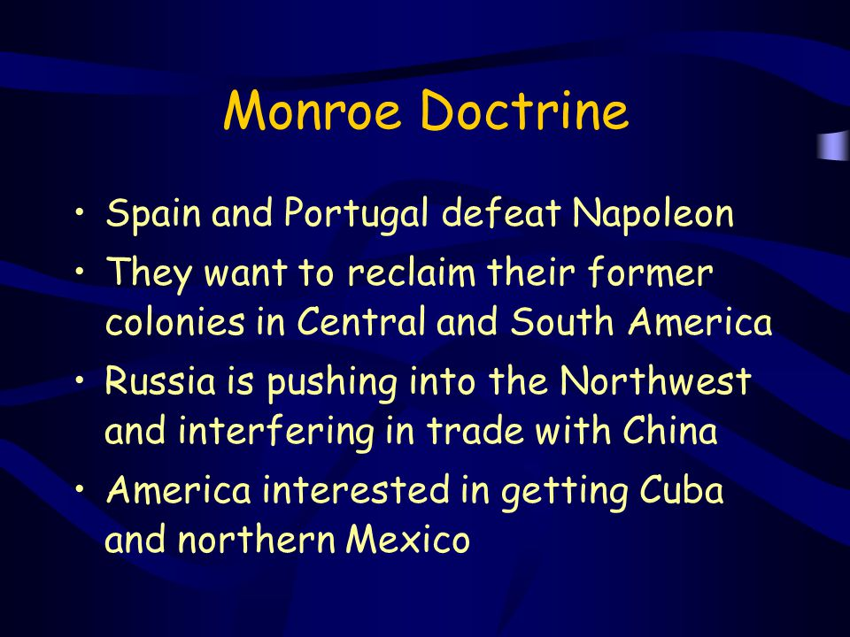 Monroe Doctrine Spain and Portugal defeat Napoleon They want to reclaim their former colonies in Central and South America Russia is pushing into the