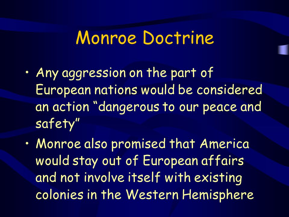 """Monroe Doctrine Any aggression on the part of European nations would be considered an action """"dangerous to our peace and safety"""" Monroe also promised"""