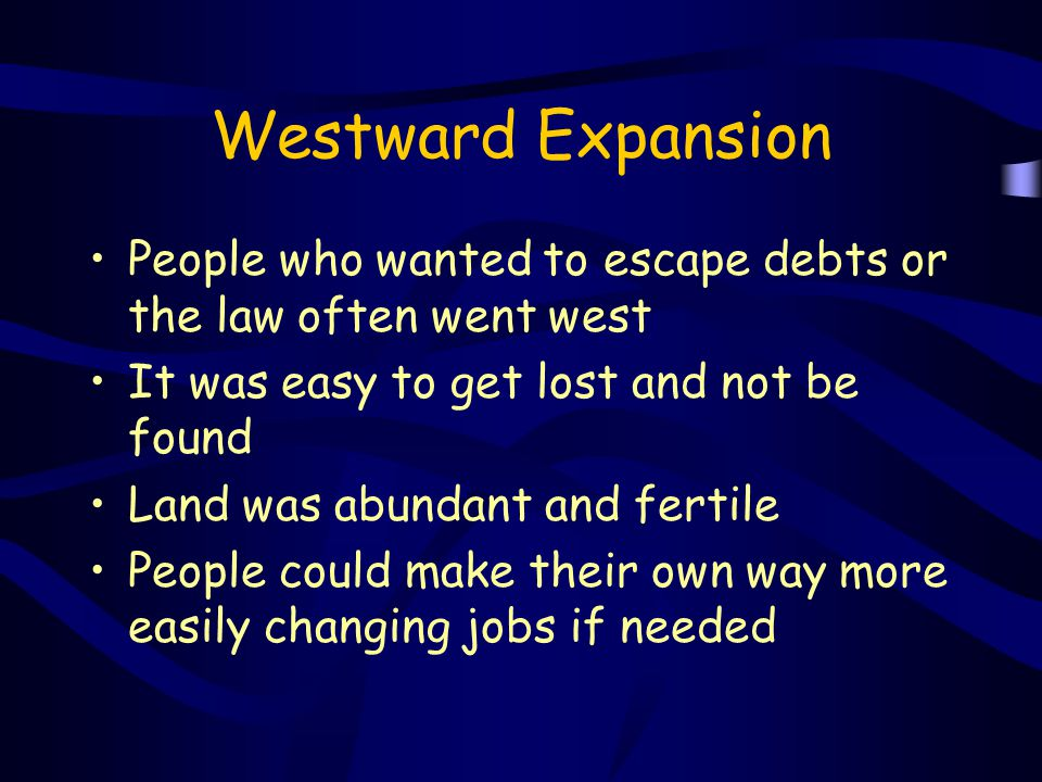 Westward Expansion People who wanted to escape debts or the law often went west It was easy to get lost and not be found Land was abundant and fertile