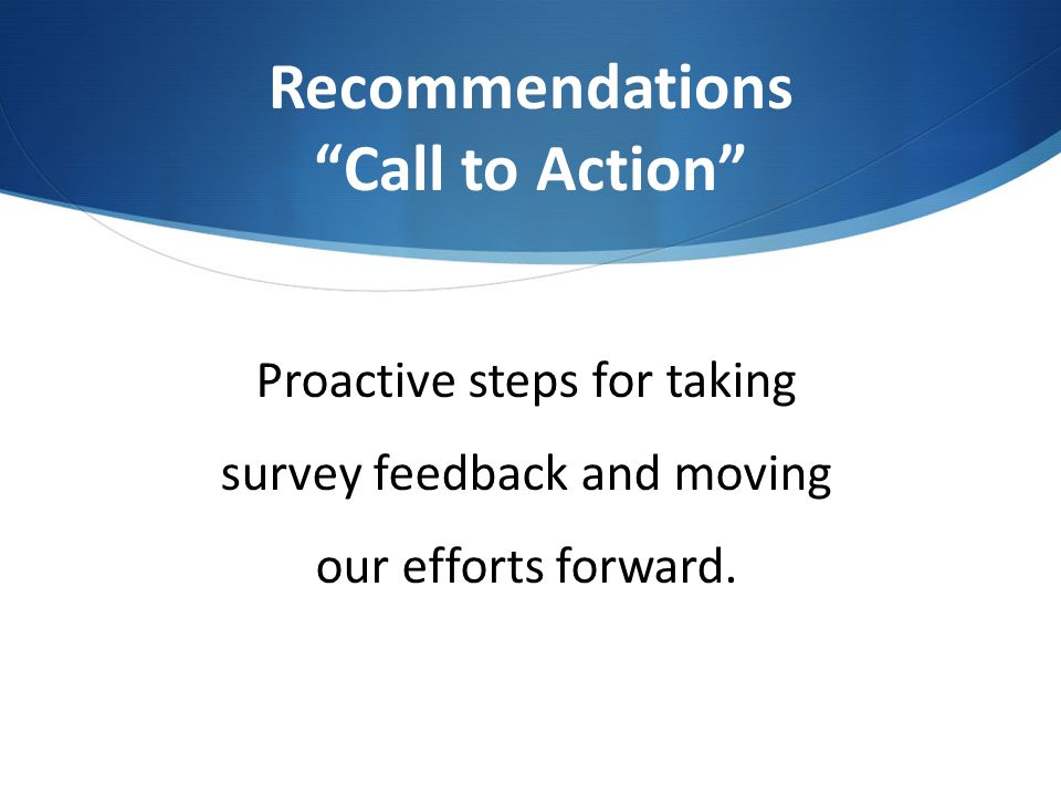 "Recommendations ""Call to Action"" Proactive steps for taking survey feedback and moving our efforts forward."