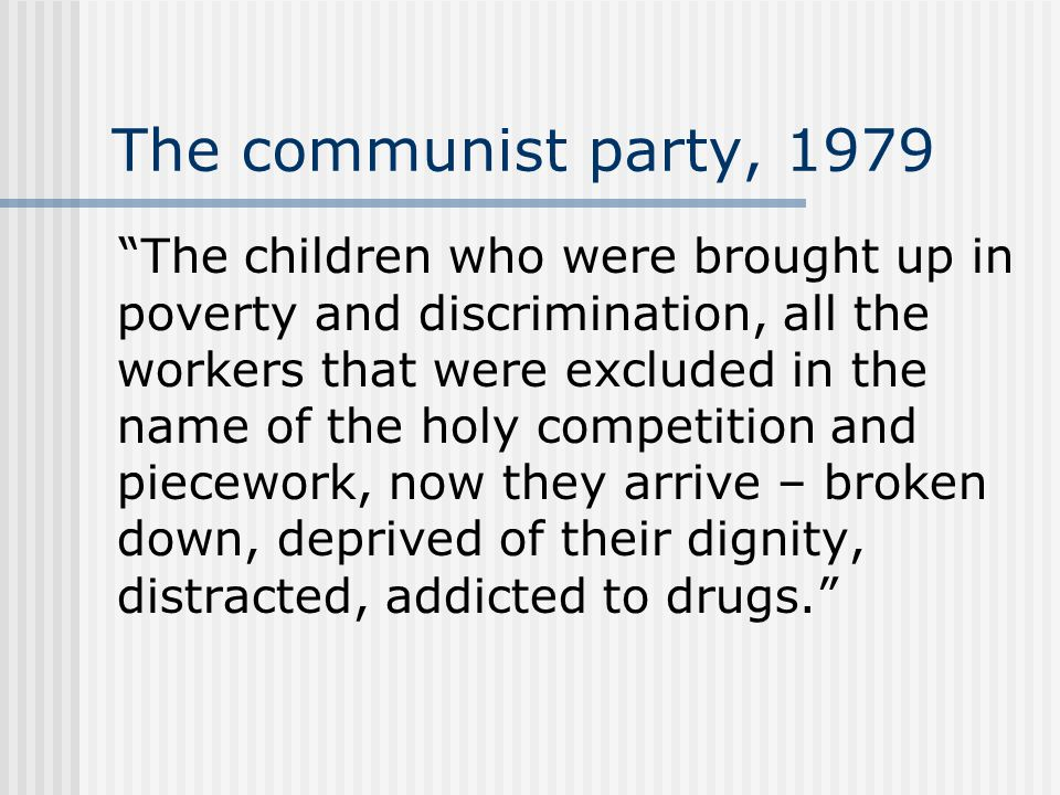 The communist party, 1979 The children who were brought up in poverty and discrimination, all the workers that were excluded in the name of the holy competition and piecework, now they arrive – broken down, deprived of their dignity, distracted, addicted to drugs.