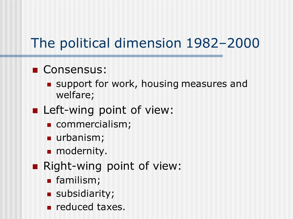 The political dimension 1982–2000 Consensus: support for work, housing measures and welfare; Left-wing point of view: commercialism; urbanism; modernity.