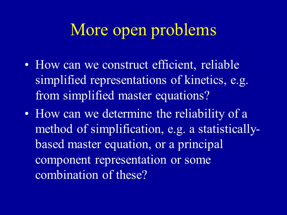 More open problems How can we construct efficient, reliable simplified representations of kinetics, e.g.