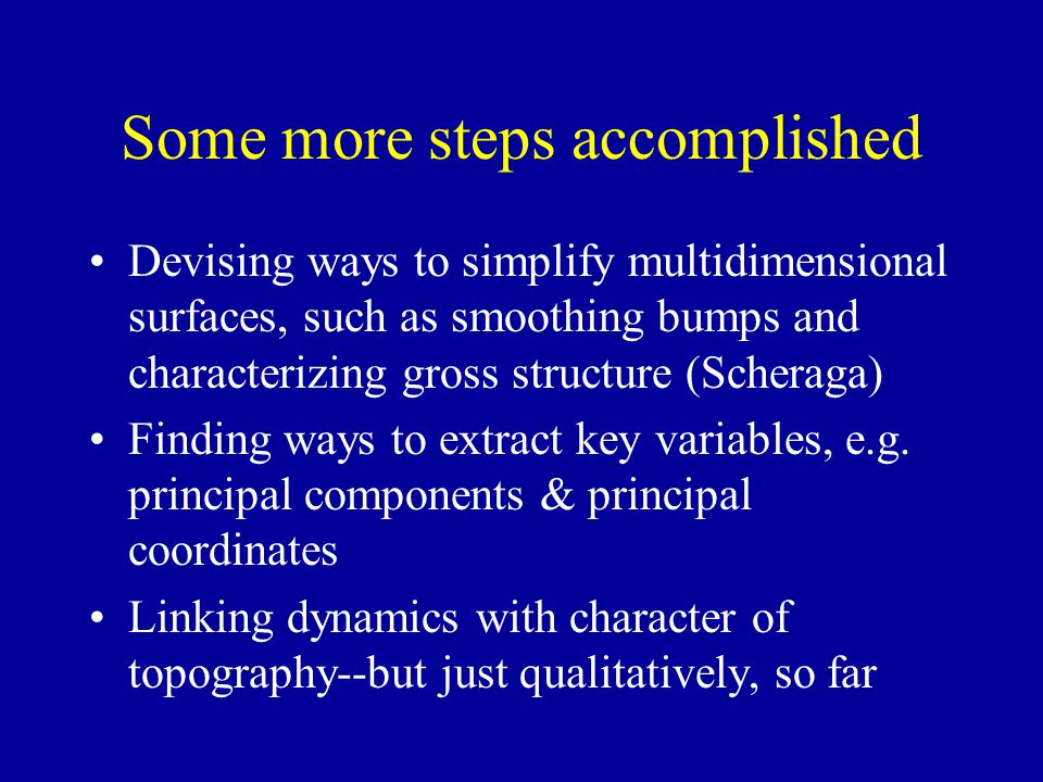 Some more steps accomplished Devising ways to simplify multidimensional surfaces, such as smoothing bumps and characterizing gross structure (Scheraga) Finding ways to extract key variables, e.g.