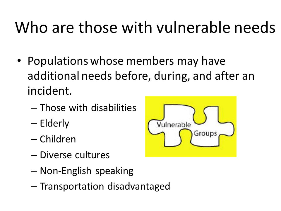 How to plan for those with vulnerable needs Planning for individuals with vulnerable needs we must first: – Identify the number within the jurisdictions – Identify the needs
