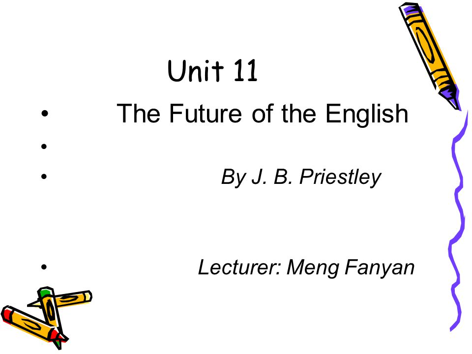 Unit 11 The Future of the English By J. B. Priestley Lecturer: Meng Fanyan
