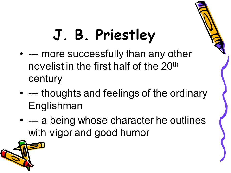 J. B. Priestley --- more successfully than any other novelist in the first half of the 20 th century --- thoughts and feelings of the ordinary English