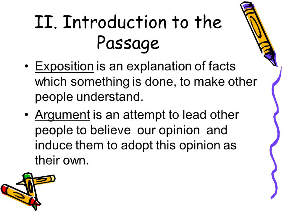 II. Introduction to the Passage Exposition is an explanation of facts which something is done, to make other people understand. Argument is an attempt