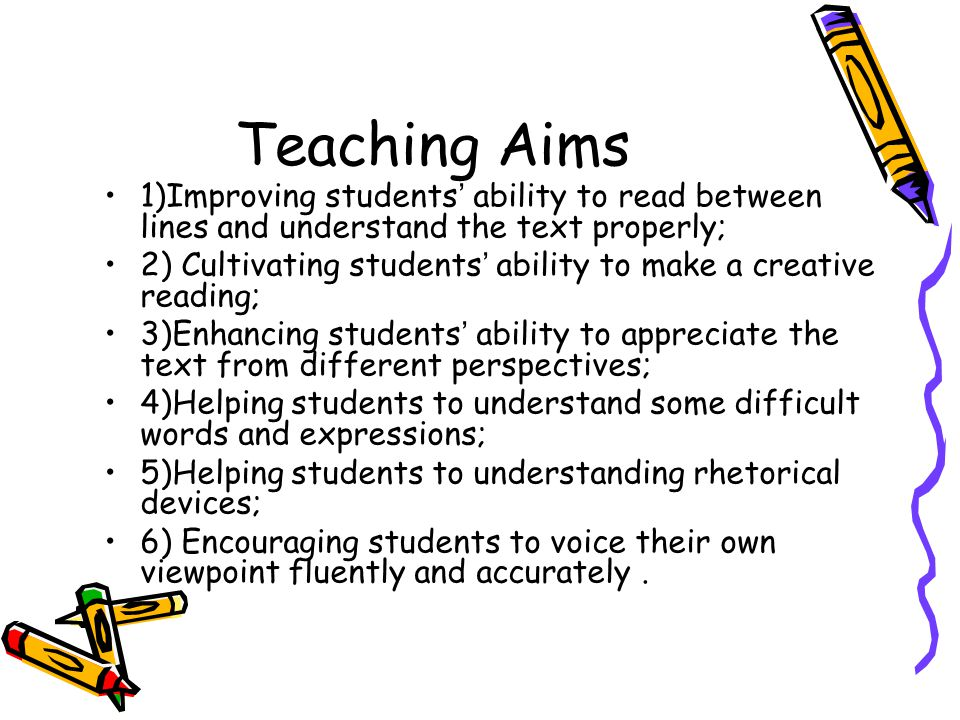 Teaching Aims 1)Improving students ' ability to read between lines and understand the text properly; 2) Cultivating students ' ability to make a creative reading; 3)Enhancing students ' ability to appreciate the text from different perspectives; 4)Helping students to understand some difficult words and expressions; 5)Helping students to understanding rhetorical devices; 6) Encouraging students to voice their own viewpoint fluently and accurately.