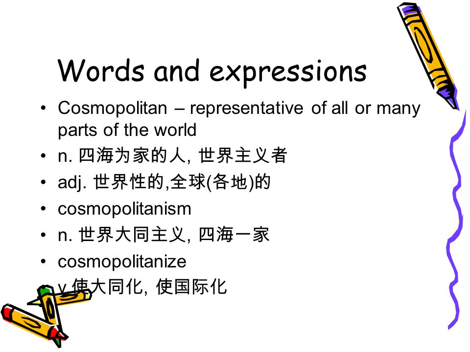 Words and expressions Cosmopolitan – representative of all or many parts of the world n. 四海为家的人, 世界主义者 adj. 世界性的, 全球 ( 各地 ) 的 cosmopolitanism n. 世界大同主