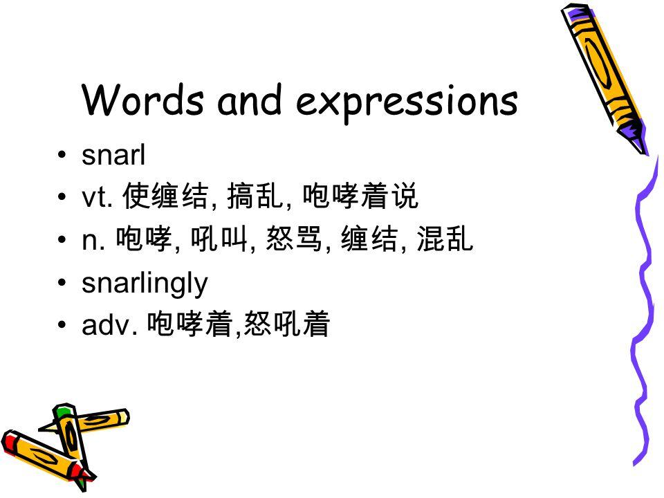 Words and expressions snarl vt. 使缠结, 搞乱, 咆哮着说 n. 咆哮, 吼叫, 怒骂, 缠结, 混乱 snarlingly adv. 咆哮着, 怒吼着