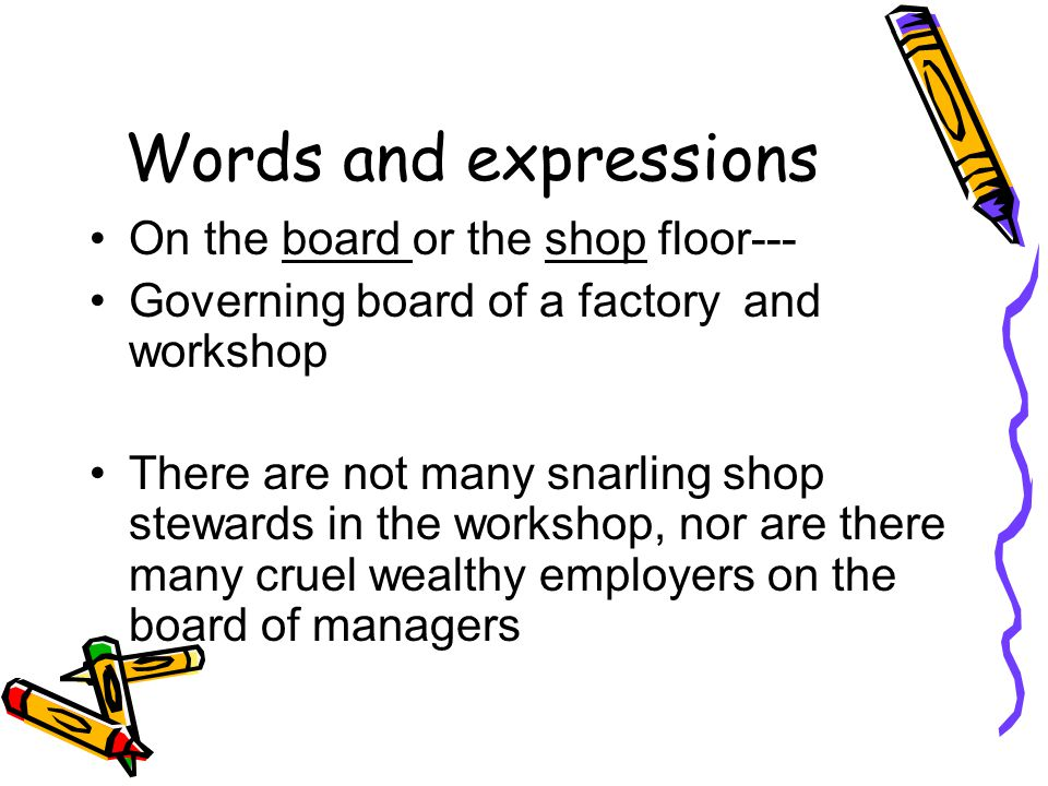 Words and expressions On the board or the shop floor--- Governing board of a factory and workshop There are not many snarling shop stewards in the wor