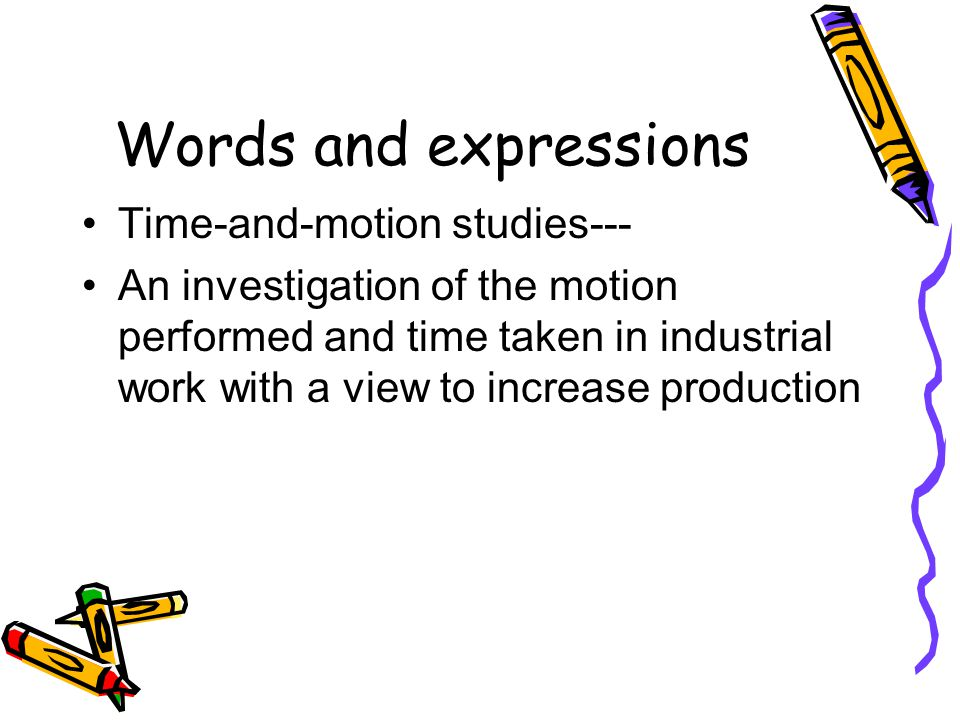 Words and expressions Time-and-motion studies--- An investigation of the motion performed and time taken in industrial work with a view to increase pr