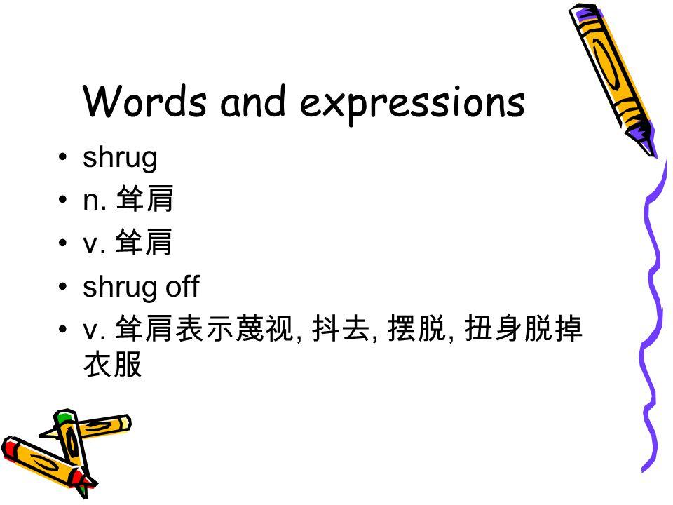 Words and expressions shrug n. 耸肩 v. 耸肩 shrug off v. 耸肩表示蔑视, 抖去, 摆脱, 扭身脱掉 衣服