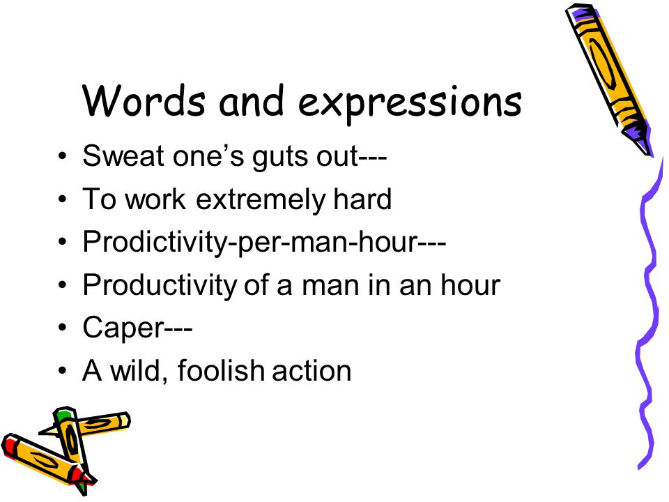 Words and expressions Sweat one's guts out--- To work extremely hard Prodictivity-per-man-hour--- Productivity of a man in an hour Caper--- A wild, foolish action