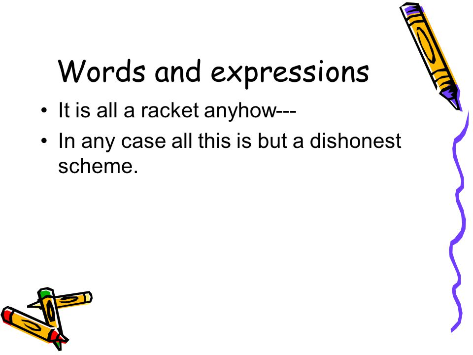 Words and expressions It is all a racket anyhow--- In any case all this is but a dishonest scheme.