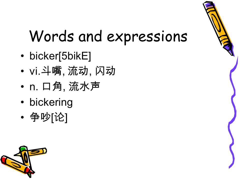 Words and expressions bicker[5bikE] vi. 斗嘴, 流动, 闪动 n. 口角, 流水声 bickering 争吵 [ 论 ]